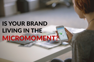 Is your brand living in the Micro-Moment?