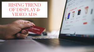 Rising Trend Of Display & Video Ads